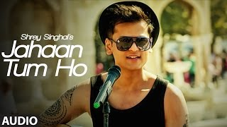 Jahaan Tum Ho Audio  Song | Shrey Singhal | Latest Song 2016 | T-Series