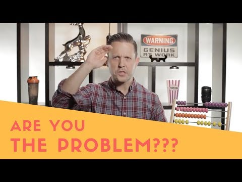 Are You The Problem?