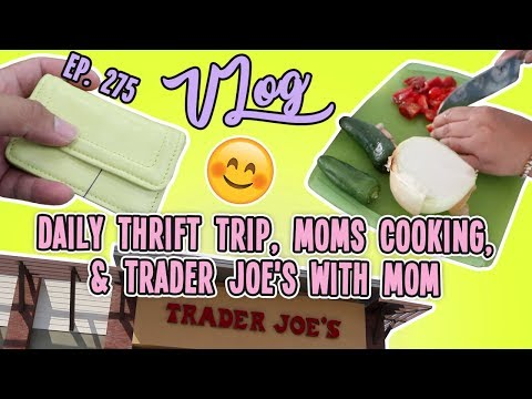 DAILY THRIFT TRIP, MOMS COOKING, & TRADER JOE'S WITH MOM   VLOG EP. 275