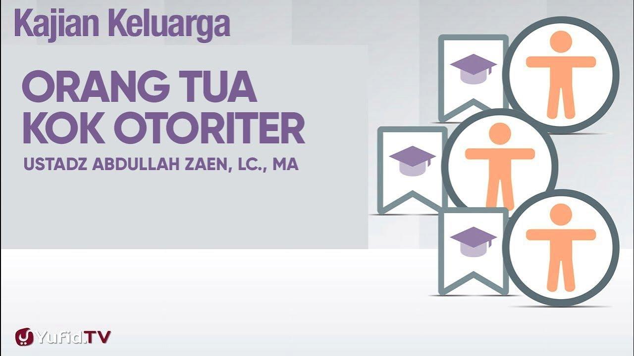 Kajian Fikih Pendidikan Anak : Orang Tua Kok Otoriter - Ustadz Abdullah Zaen, Lc., MA.
