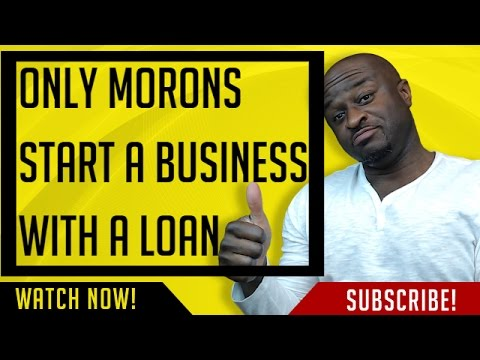 Only Morons Start A Business With A Loan