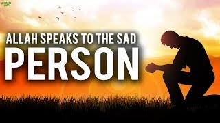ALLAH SPEAKS TO THE SAD PERSON