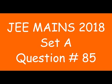 2018 JEE Mains - Solution of Question no. 85 ( MATHS, SET A)