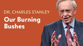 Our Burning Bushes – Dr. Charles Stanley