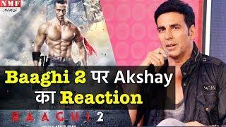 Baaghi 2 के Trailer को देखकर Akshay ने दिया ऐसा Reaction, दंग रह जाएगा Bollywood