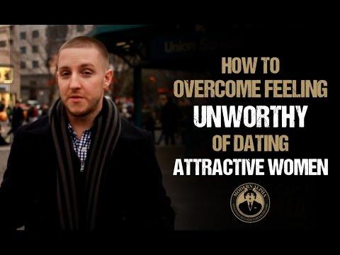 How to Overcome Feeling Unworthy of Dating Attractive Women & Low Self Esteem