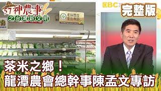 茶米之鄉!龍潭區農會總幹事陳孟文專訪《57神農事》完整版 胡忠信 陳孟文 20200703