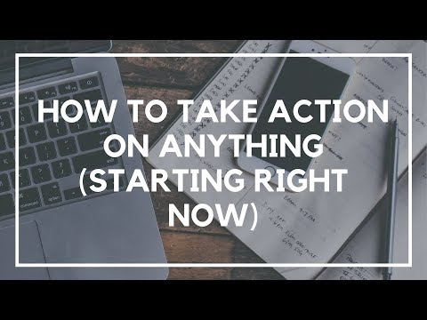 How to Take Action on Anything (Starting Right Now)