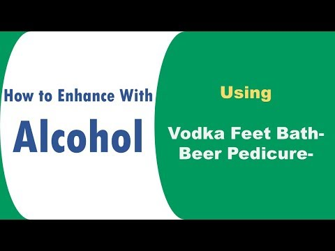 How to Enhance With Alcohol using Vodka Feet Bath &  Beer Pedicure