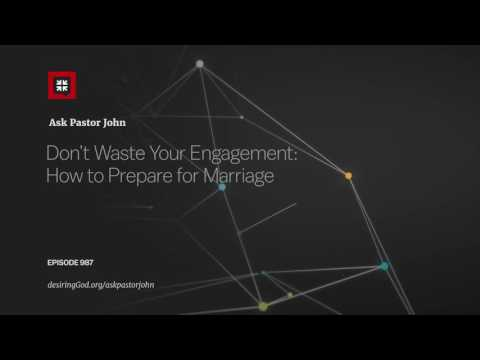 Don't Waste Your Engagement: How to Prepare for Marriage // Ask Pastor John