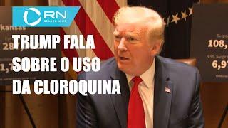 Trump afirma que está perto de terminar o uso da cloroquina