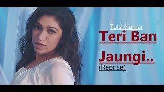 Teri Ban Jaungi: Tulsi Kumar (Reprise Version) T-Series Acoustics   Lyrics   Love Song  Kabir Singh
