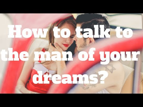 How to talk to the man of your dreams?