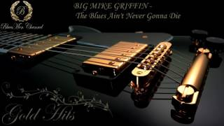 Big mike griffin the blues ain t never gonna die bluesmen channel mp3