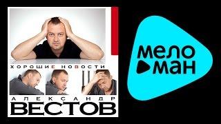 АЛЕКСАНДР ВЕСТОВ - ХОРОШИЕ НОВОСТИ / ALEKSANDR VESTOV - KHOROSHIE NOVOSTI