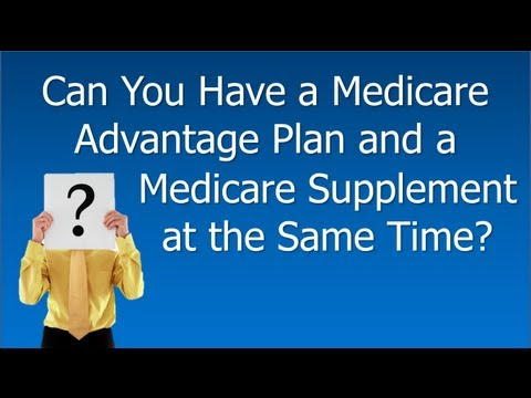 Medicare Advantage Plan And Medicare Supplement Policy - Can You Have Both?