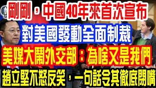 剛剛,中國40年來首次宣布,對美國發動全面制裁!美媒大鬧外交部:為啥又是我們!趙立堅不怒反笑,一句話令其徹底閉嘴!
