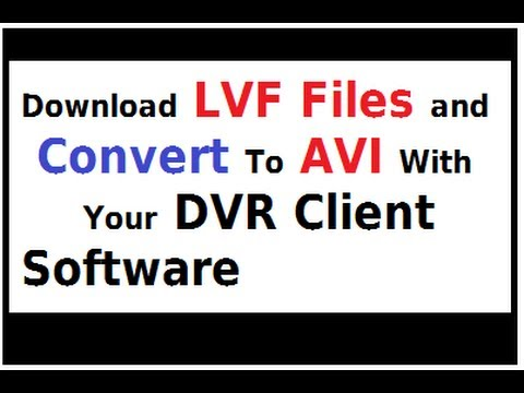 Download LVF Files and Convert To AVI From Your DVR Client Software