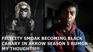 FELICITY SMOAK BECOMING BLACK CANARY IN ARROW SEASON 5 RUMOR - MY THOUGHTS!!!!