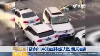 四川成都:市中心发生交通事故致3人受伤 嫌疑人已被控制 早安山东 山东卫视 山东网络台 齐鲁网