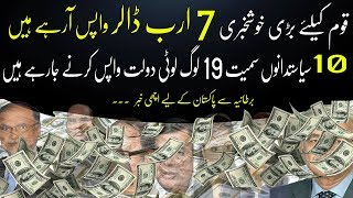 Good news Pakistan 7$ billion coming back 19 people including 10 politicians return looted money
