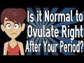 Is it Normal to Ovulate Right After Your Period?