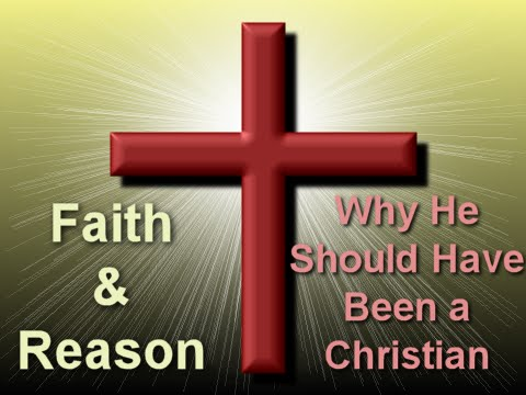 Faith and Reason: Why He Should Have Been a Christian