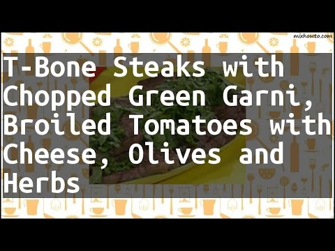 Recipe T-Bone Steaks with Chopped Green Garni, Broiled Tomatoes with Cheese, Olives and Herbs
