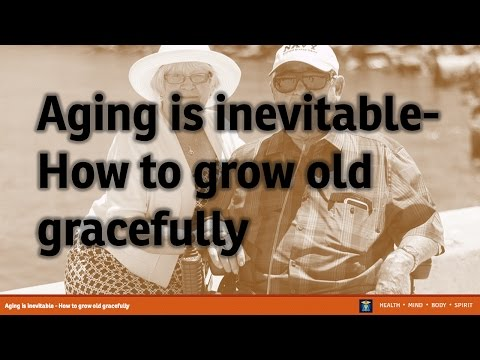 Aging is inevitable - How to grow old gracefully