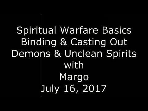 Spiritual Warfare Basics (Pt. 1) - Binding & Casting Out Demons & Unclean Spirits (July 16, 2017)