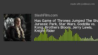 Has Game of Thrones Jumped The Shark? Jurassic Park, Star Wars, Godzilla vs. Kong, Brothers Bloom, J