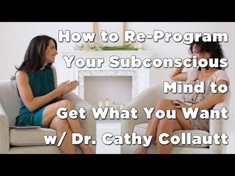 How to Re-Program Your Subconscious Mind to Get What You Want w/ Dr. Cathy Collautt