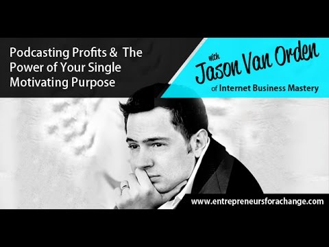 Jason Van Orden of Internet Business Mastery - Podcasting Profits & The Power of Your Purpose
