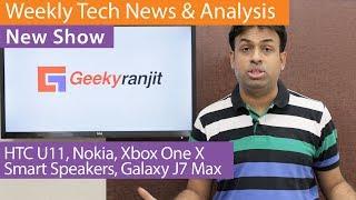 Weekly Tech News & Analysis - HTC U11, Nokia Launch, Smart Speakers, Xbox One & Galaxy J7 Max / Pro