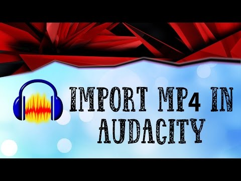 How to import mp4 files in Audacity