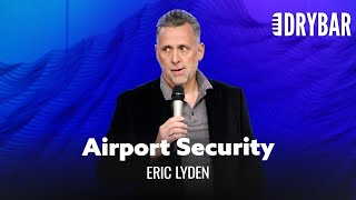 Airport Security Is The Absolute Worst. Eric Lyden