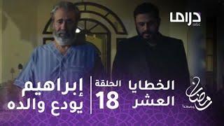 مسلسل الخطايا العشر - حلقة 18 - إبراهيم يودع والده بطلب صعب