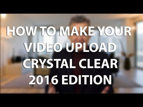 How to Make Your Video Upload Crystal Clear -  2016 Edition