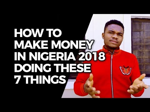 HOW TO MAKE MONEY IN NIGERIA 2018 DOING THESE SEVEN THINGS