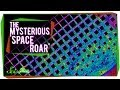 The Mysterious Space Roar