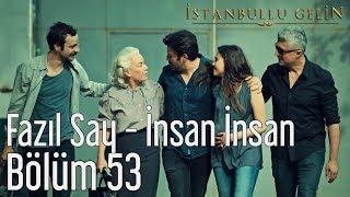İstanbullu Gelin 53. Bölüm (sezon Finali) - Fazıl Say - İnsan İnsan