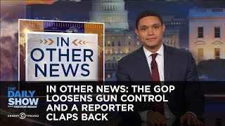In Other News: The GOP Loosens Gun Control and a Reporter Claps Back: The Daily Show