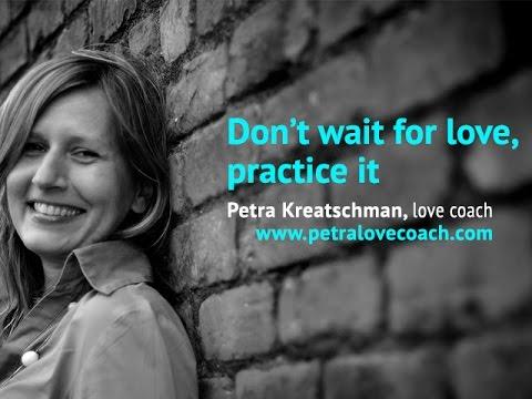 Don't wait for love, practice it - Petralovecoach.com