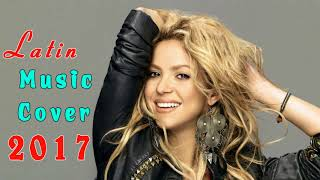 Best Cover Mix Of Latin Popular Songs 2017 - Latin Music Cover 2017 - Top Latino Junio 2017