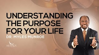 Understanding The Purpose For Your Life | Dr. Myles Munroe