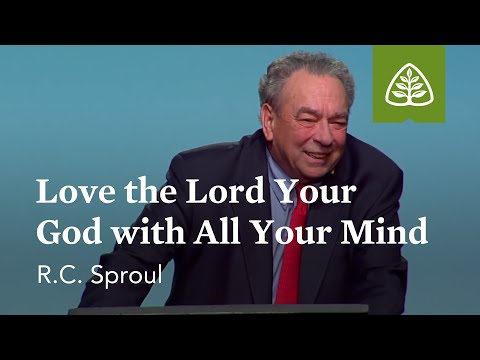 R.C. Sproul: Love the Lord your God with All Your Mind