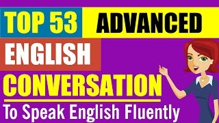 53 Advanced English Conversations: Help You Speak English Fluently And Confidently