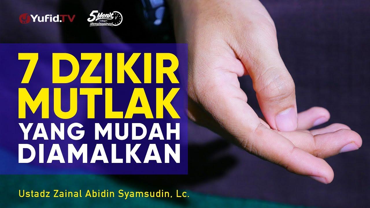 7 Dzikir Mutlak yang Mudah Diamalkan - Ustadz Zainal Abidin Syamsudin, Lc.
