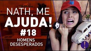 NATH ME AJUDA #18!  Só os homens desesperados!