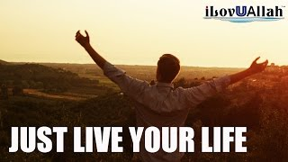 Just Live Your Life | *Must Watch*